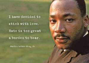 I have decided to stick with love. Hate is too great a burden to bear.